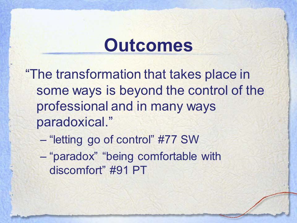 Outcomes The transformation that takes place in some ways is beyond the control of the professional and in many ways paradoxical. –letting go of contr