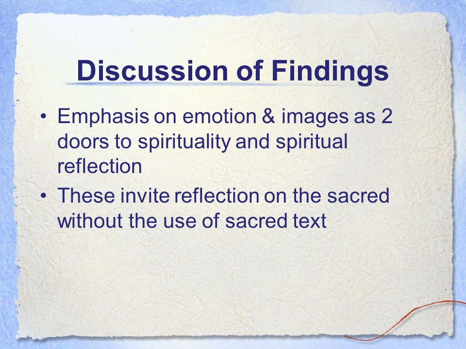 Discussion of Findings Emphasis on emotion & images as 2 doors to spirituality and spiritual reflection These invite reflection on the sacred without