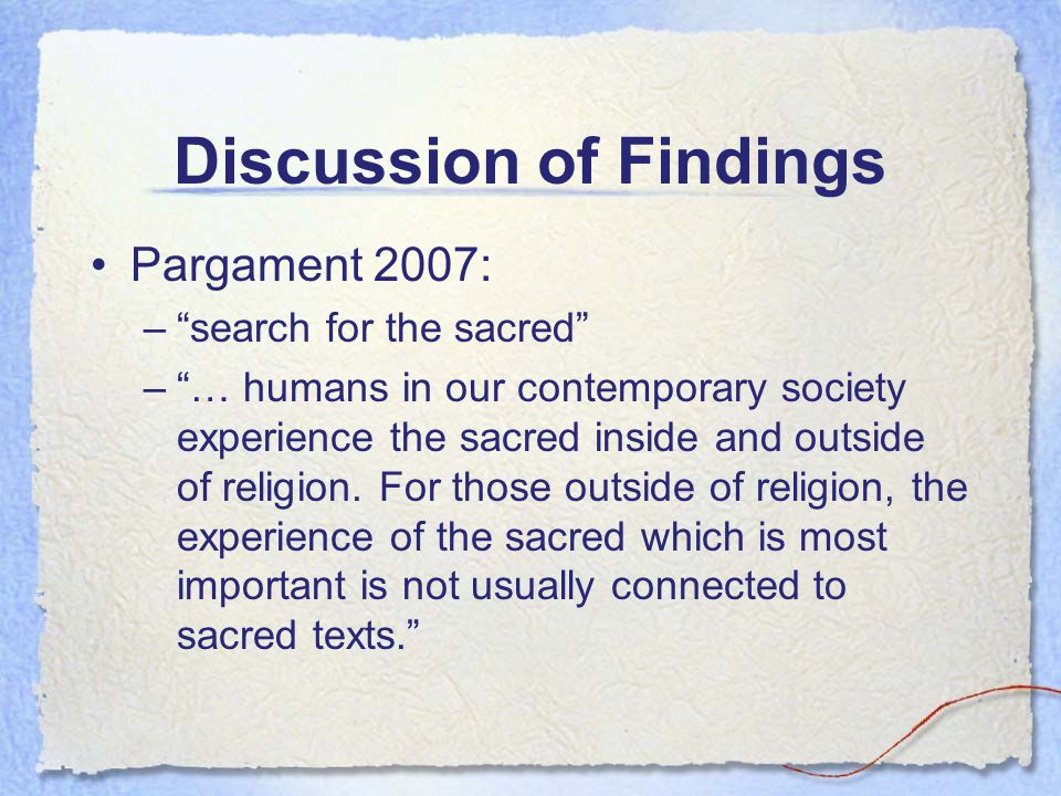 Discussion of Findings Pargament 2007: –search for the sacred –… humans in our contemporary society experience the sacred inside and outside of religi