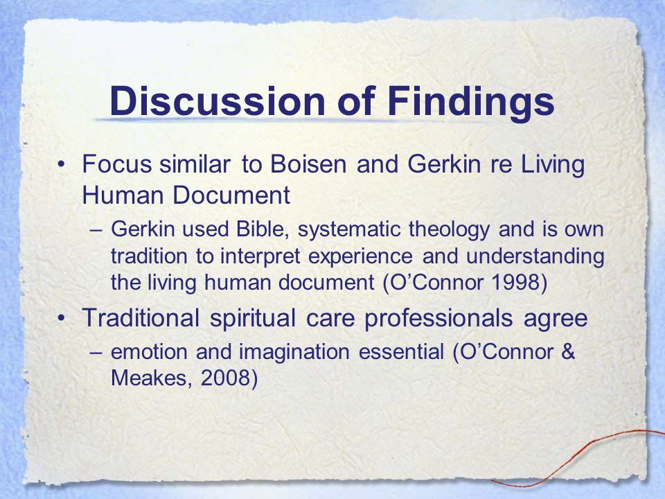 Discussion of Findings Focus similar to Boisen and Gerkin re Living Human Document –Gerkin used Bible, systematic theology and is own tradition to int