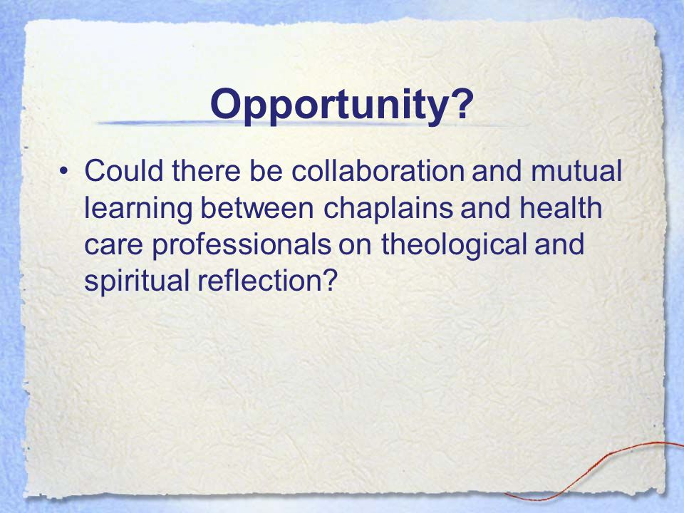 Opportunity? Could there be collaboration and mutual learning between chaplains and health care professionals on theological and spiritual reflection?