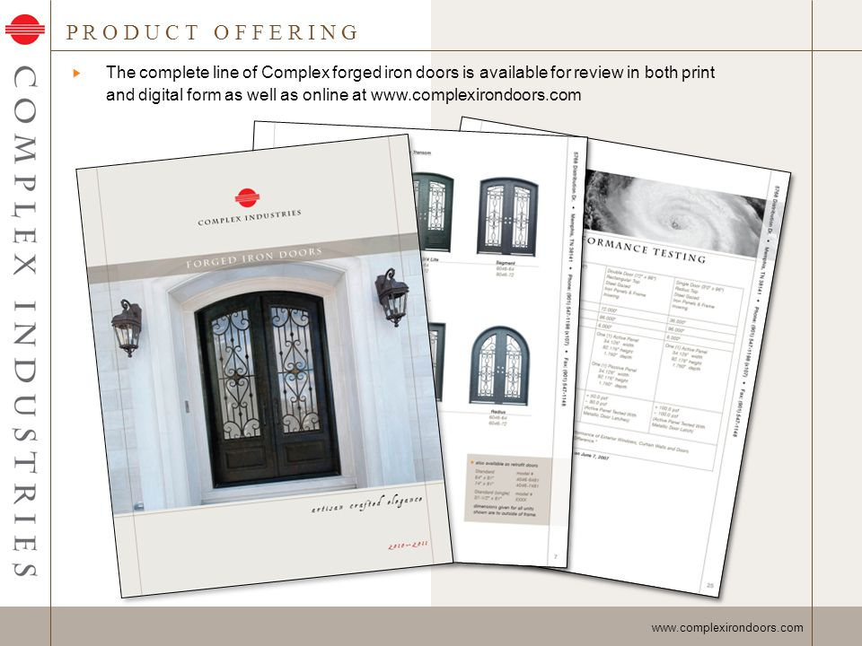 P R O D U C T O F F E R I N G - S t o c k D o o r s www.complexirondoors.com Napoli Series (standard unit shown) Venice Series (segment unit shown) Roma Series (radius unit shown) Seville Series (3/4 segment unit shown) Complex stock doors come in a variety of configurations in both double and single doors Stock door sizes are: - 64 x 96 (double) - 72 x 96 (double) - 39-1/2 x 96 (single)