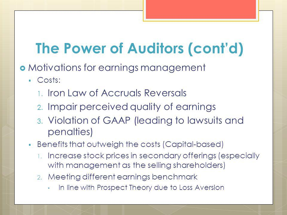 The Power of Auditors (contd) Motivations for earnings management Costs: 1. Iron Law of Accruals Reversals 2. Impair perceived quality of earnings 3.
