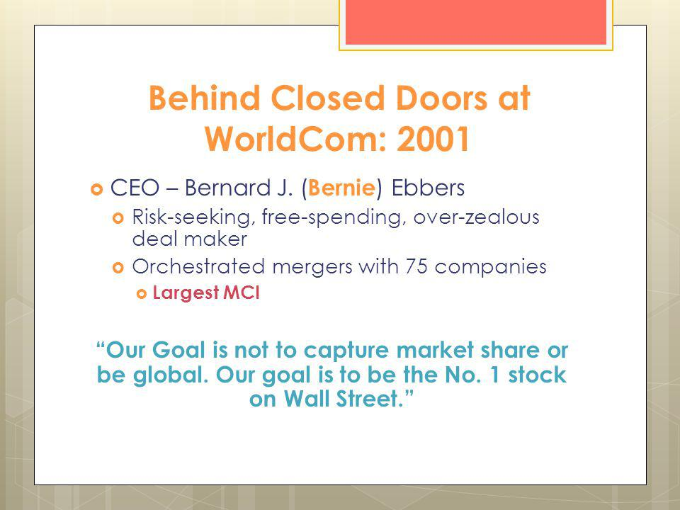 Behind Closed Doors at WorldCom: 2001 CEO – Bernard J. ( Bernie ) Ebbers Risk-seeking, free-spending, over-zealous deal maker Orchestrated mergers wit
