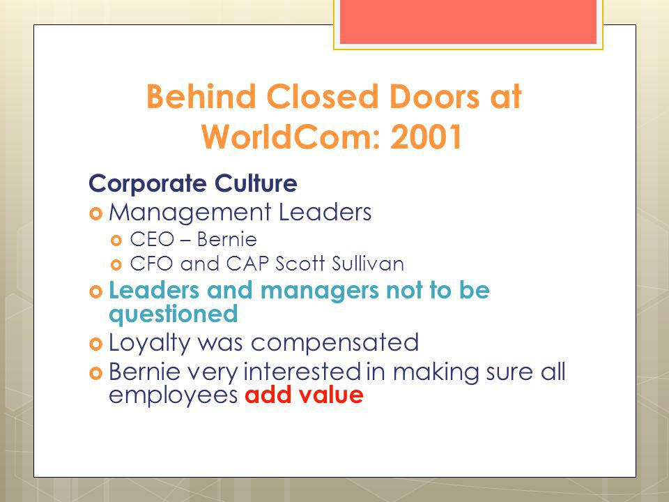 Behind Closed Doors at WorldCom: 2001 Corporate Culture Management Leaders CEO – Bernie CFO and CAP Scott Sullivan Leaders and managers not to be ques
