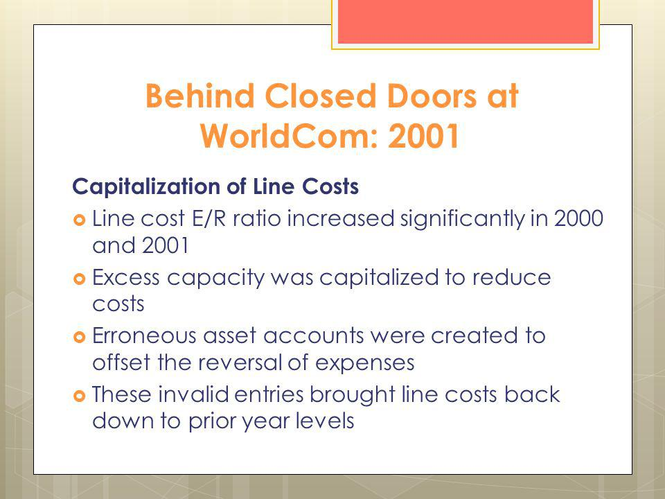 Behind Closed Doors at WorldCom: 2001 Capitalization of Line Costs Line cost E/R ratio increased significantly in 2000 and 2001 Excess capacity was ca