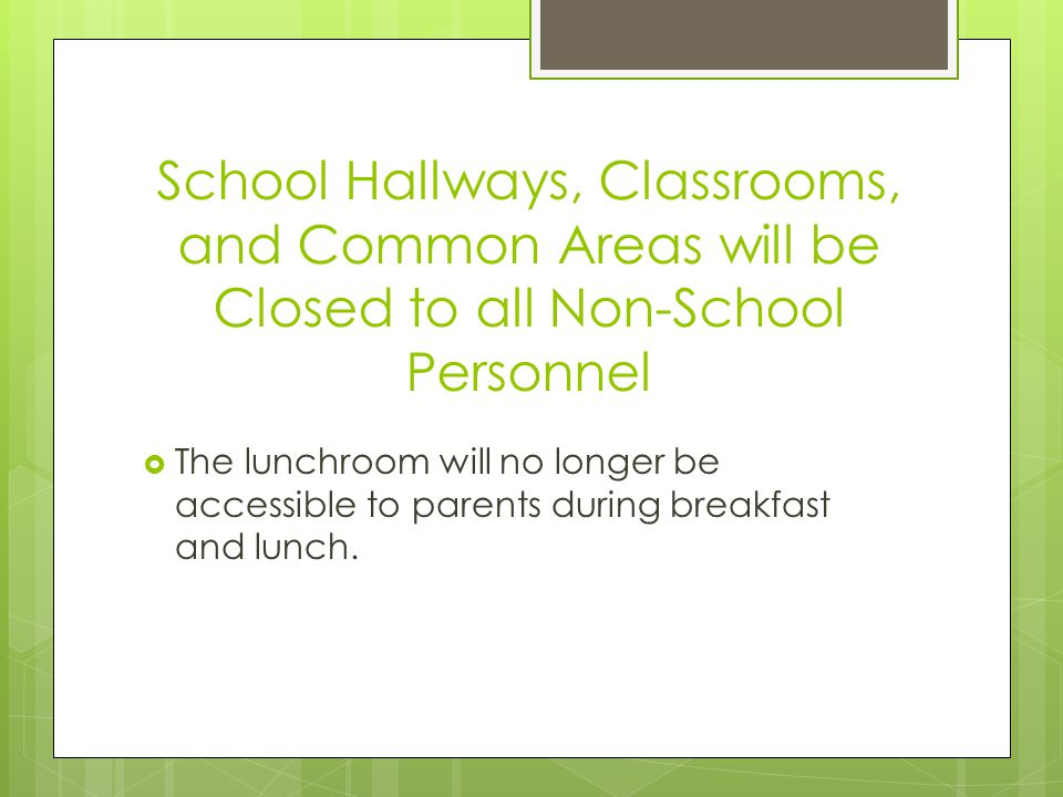 School Hallways, Classrooms, and Common Areas will be Closed to all Non-School Personnel The lunchroom will no longer be accessible to parents during breakfast and lunch.