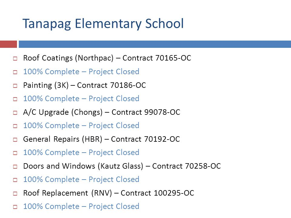Tanapag Elementary School Roof Coatings (Northpac) – Contract 70165-OC 100% Complete – Project Closed Painting (3K) – Contract 70186-OC 100% Complete – Project Closed A/C Upgrade (Chongs) – Contract 99078-OC 100% Complete – Project Closed General Repairs (HBR) – Contract 70192-OC 100% Complete – Project Closed Doors and Windows (Kautz Glass) – Contract 70258-OC 100% Complete – Project Closed Roof Replacement (RNV) – Contract 100295-OC 100% Complete – Project Closed