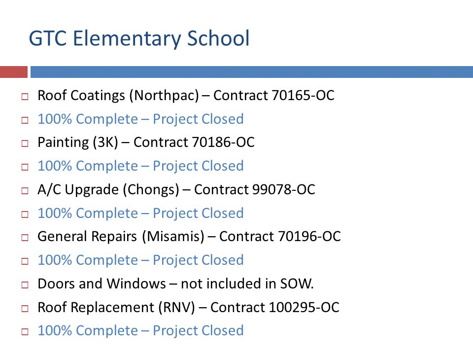 GTC Elementary School Roof Coatings (Northpac) – Contract 70165-OC 100% Complete – Project Closed Painting (3K) – Contract 70186-OC 100% Complete – Project Closed A/C Upgrade (Chongs) – Contract 99078-OC 100% Complete – Project Closed General Repairs (Misamis) – Contract 70196-OC 100% Complete – Project Closed Doors and Windows – not included in SOW.