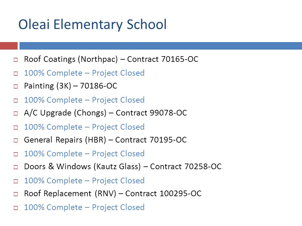 Oleai Elementary School Roof Coatings (Northpac) – Contract 70165-OC 100% Complete – Project Closed Painting (3K) – 70186-OC 100% Complete – Project Closed A/C Upgrade (Chongs) – Contract 99078-OC 100% Complete – Project Closed General Repairs (HBR) – Contract 70195-OC 100% Complete – Project Closed Doors & Windows (Kautz Glass) – Contract 70258-OC 100% Complete – Project Closed Roof Replacement (RNV) – Contract 100295-OC 100% Complete – Project Closed