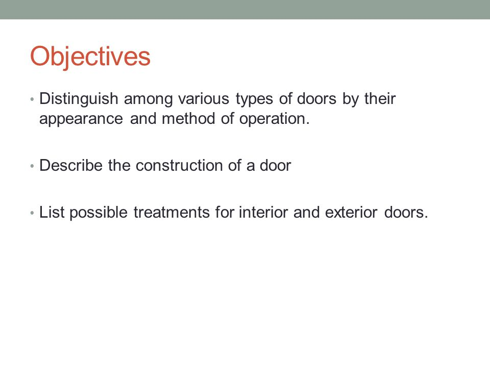 Objectives Distinguish among various types of doors by their appearance and method of operation. Describe the construction of a door List possible tre