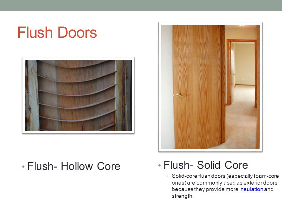 Flush Doors Flush- Hollow Core Flush- Solid Core Solid-core flush doors (especially foam-core ones) are commonly used as exterior doors because they p