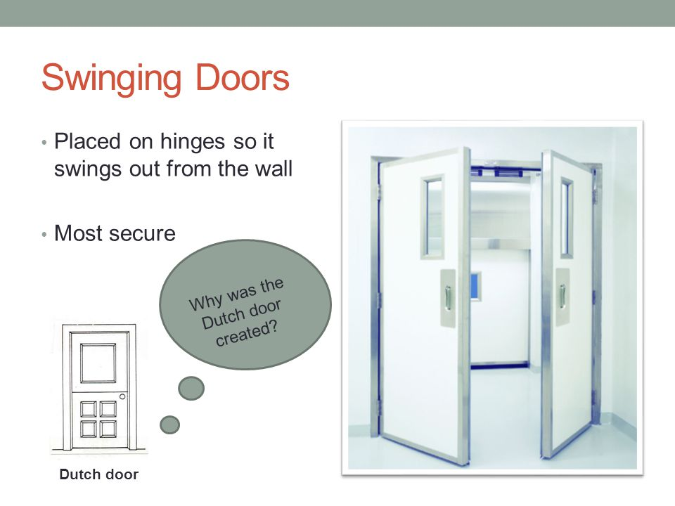 Swinging Doors Placed on hinges so it swings out from the wall Most secure Dutch door Why was the Dutch door created?