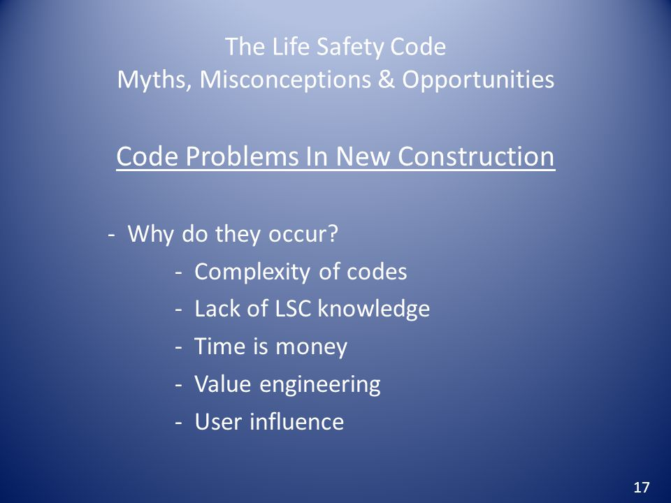 The Life Safety Code Myths, Misconceptions & Opportunities Code Problems In New Construction - Why do they occur? - Complexity of codes - Lack of LSC
