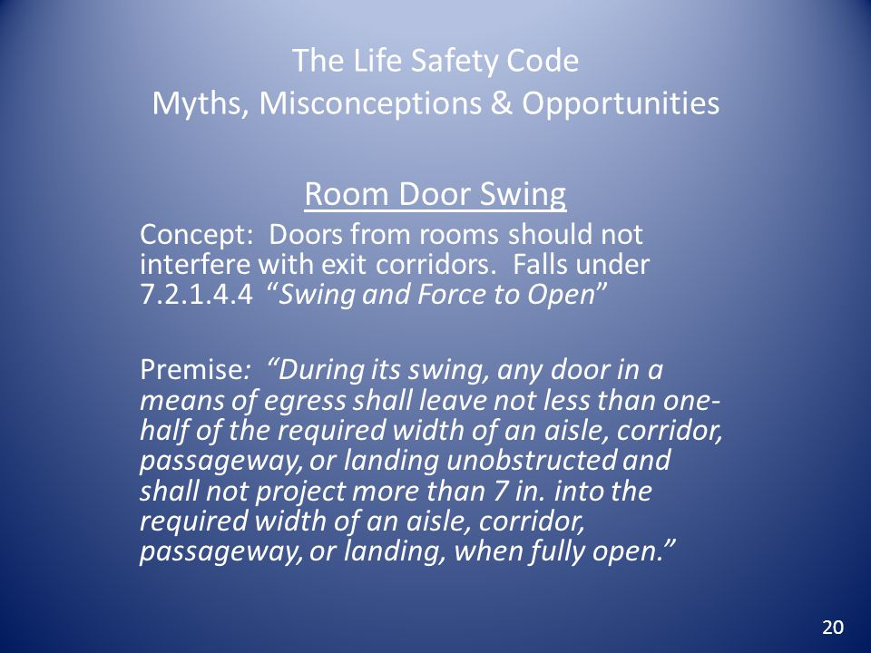 The Life Safety Code Myths, Misconceptions & Opportunities Room Door Swing Concept: Doors from rooms should not interfere with exit corridors. Falls u