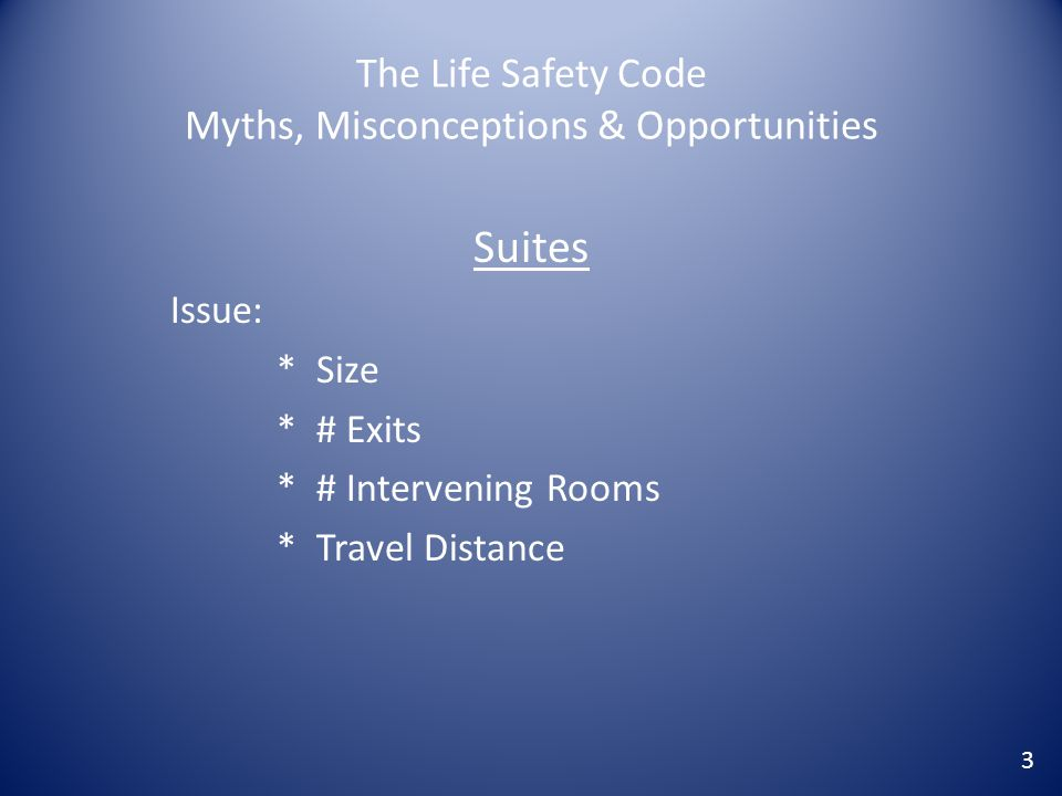 The Life Safety Code Myths, Misconceptions & Opportunities Suites Issue: * Size * # Exits * # Intervening Rooms * Travel Distance 3