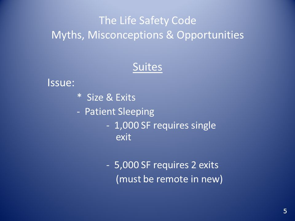 The Life Safety Code Myths, Misconceptions & Opportunities Suites Issue: * Size & Exits - Patient Sleeping - 1,000 SF requires single exit - 5,000 SF
