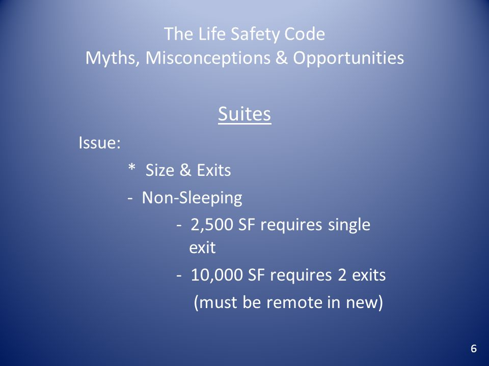 The Life Safety Code Myths, Misconceptions & Opportunities Suites Issue: * Size & Exits - Non-Sleeping - 2,500 SF requires single exit - 10,000 SF req
