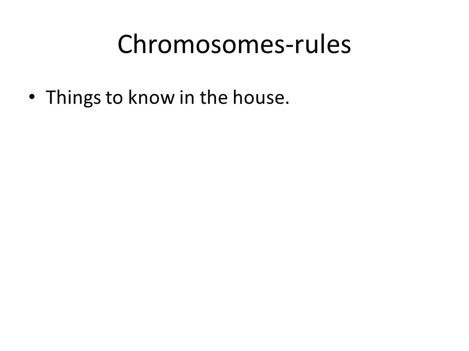Chromosomes-rules Things to know in the house.