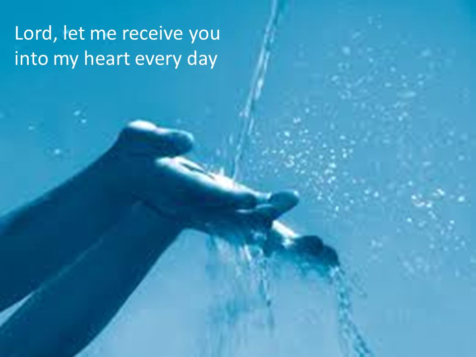 Lord, let me receive you into my heart every day