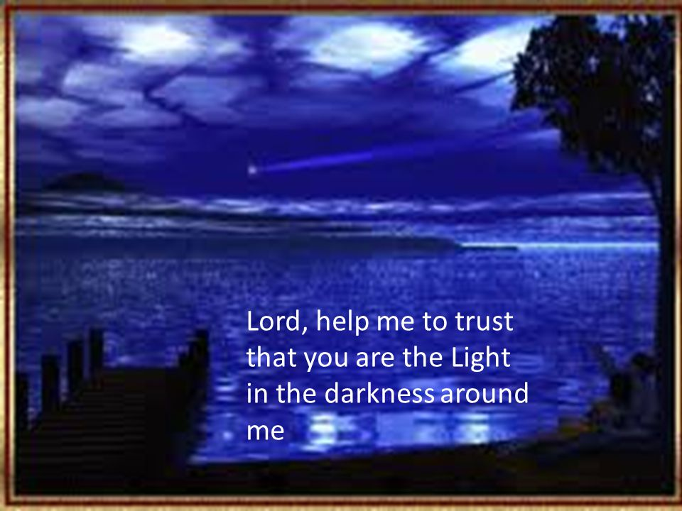 Lord, help me to trust that you are the Light in the darkness around me