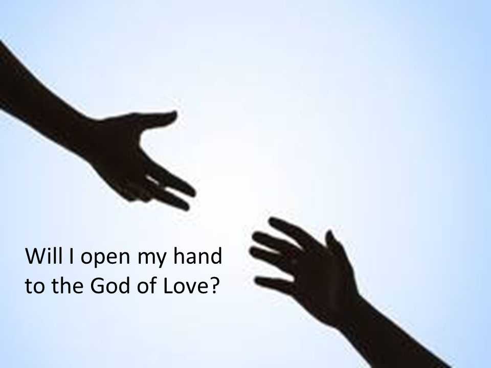 Will I open my hand to the God of Love
