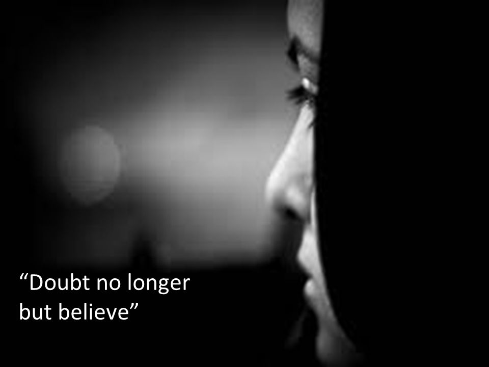 Doubt no longer but believe