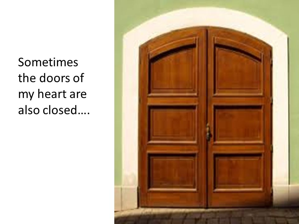 Sometimes the doors of my heart are also closed….