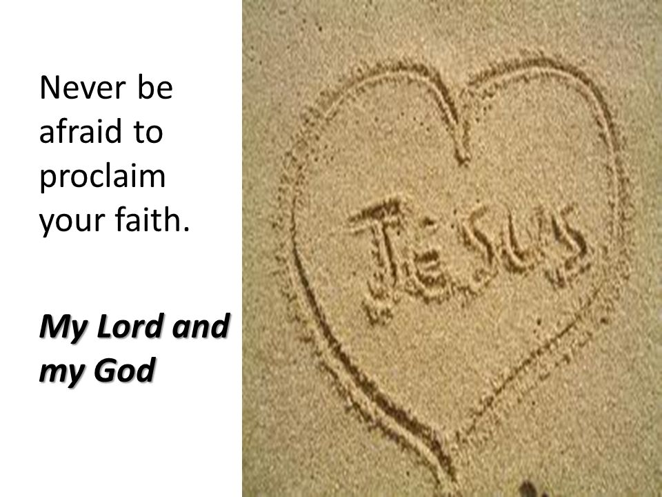 Never be afraid to proclaim your faith. My Lord and my God