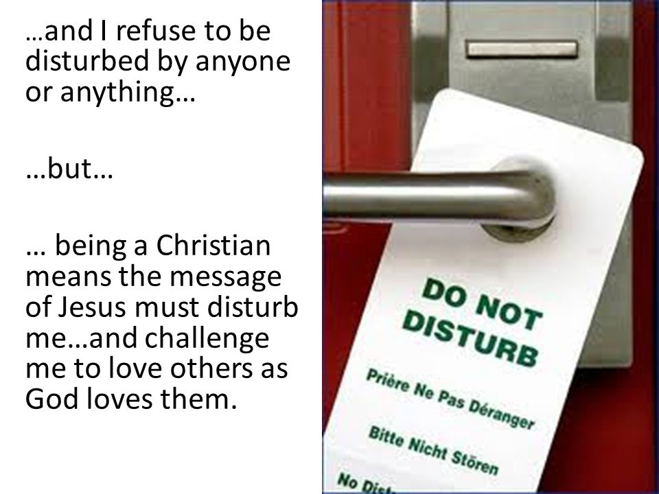… and I refuse to be disturbed by anyone or anything… …but… … being a Christian means the message of Jesus must disturb me…and challenge me to love others as God loves them.