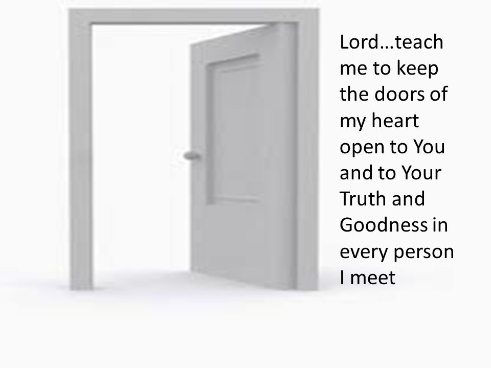 Lord…teach me to keep the doors of my heart open to You and to Your Truth and Goodness in every person I meet