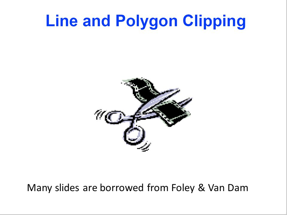 Many slides are borrowed from Foley & Van Dam