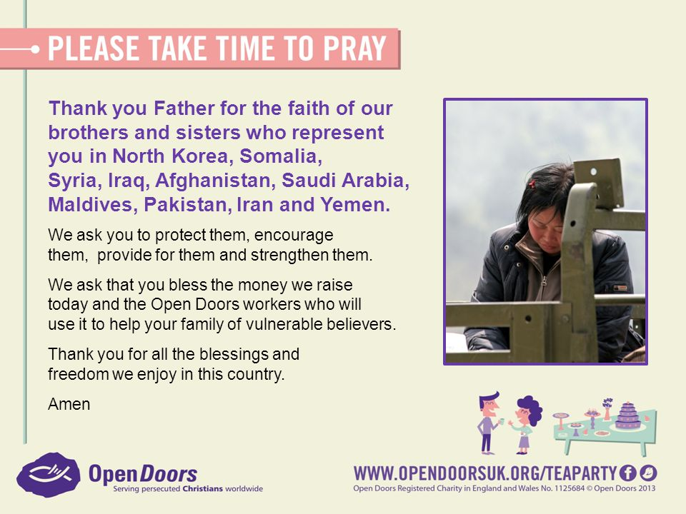 Thank you Father for the faith of our brothers and sisters who represent you in North Korea, Somalia, Syria, Iraq, Afghanistan, Saudi Arabia, Maldives, Pakistan, Iran and Yemen.