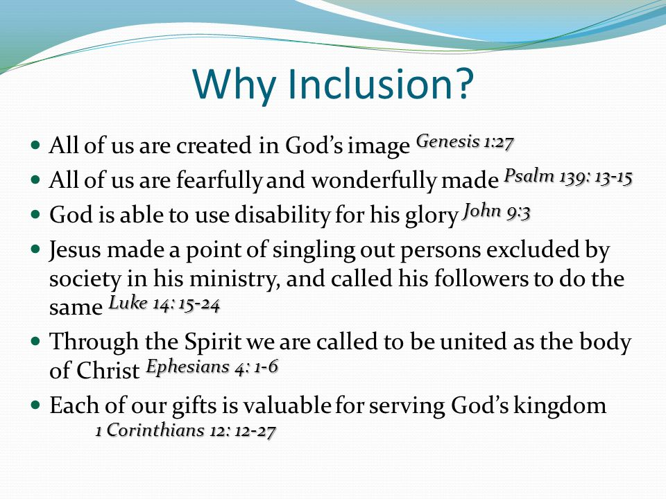 Why Inclusion? Genesis 1:27 All of us are created in Gods image Genesis 1:27 Psalm 139: 13-15 All of us are fearfully and wonderfully made Psalm 139: