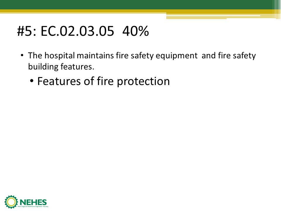 #5: EC.02.03.05 40% The hospital maintains fire safety equipment and fire safety building features. Features of fire protection