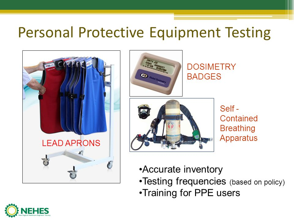 Personal Protective Equipment Testing LEAD APRONS DOSIMETRY BADGES Self - Contained Breathing Apparatus Accurate inventory Testing frequencies (based