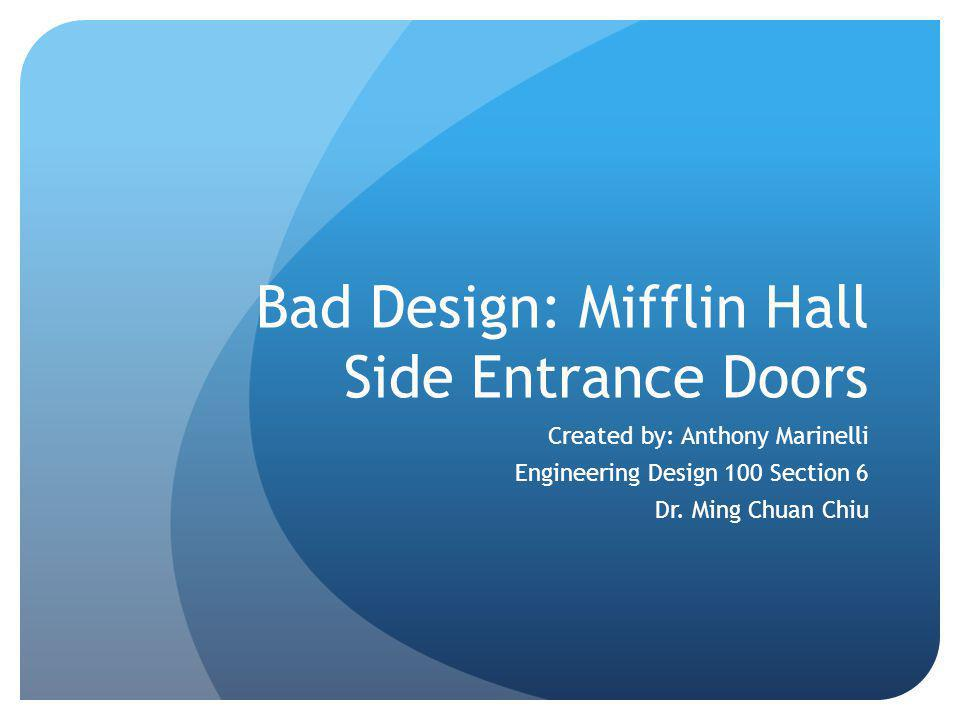 Bad Design: Mifflin Hall Side Entrance Doors Created by: Anthony Marinelli Engineering Design 100 Section 6 Dr.
