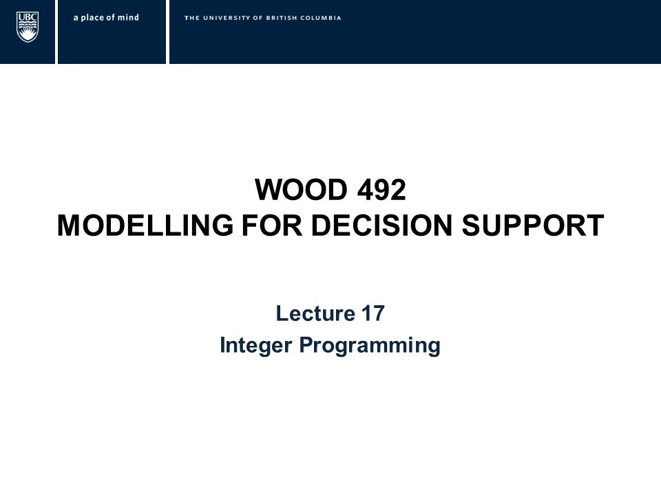WOOD 492 MODELLING FOR DECISION SUPPORT Lecture 17 Integer Programming