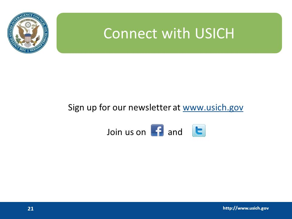 http://www.usich.gov 21 Connect with USICH Sign up for our newsletter at www.usich.govwww.usich.gov Join us on and