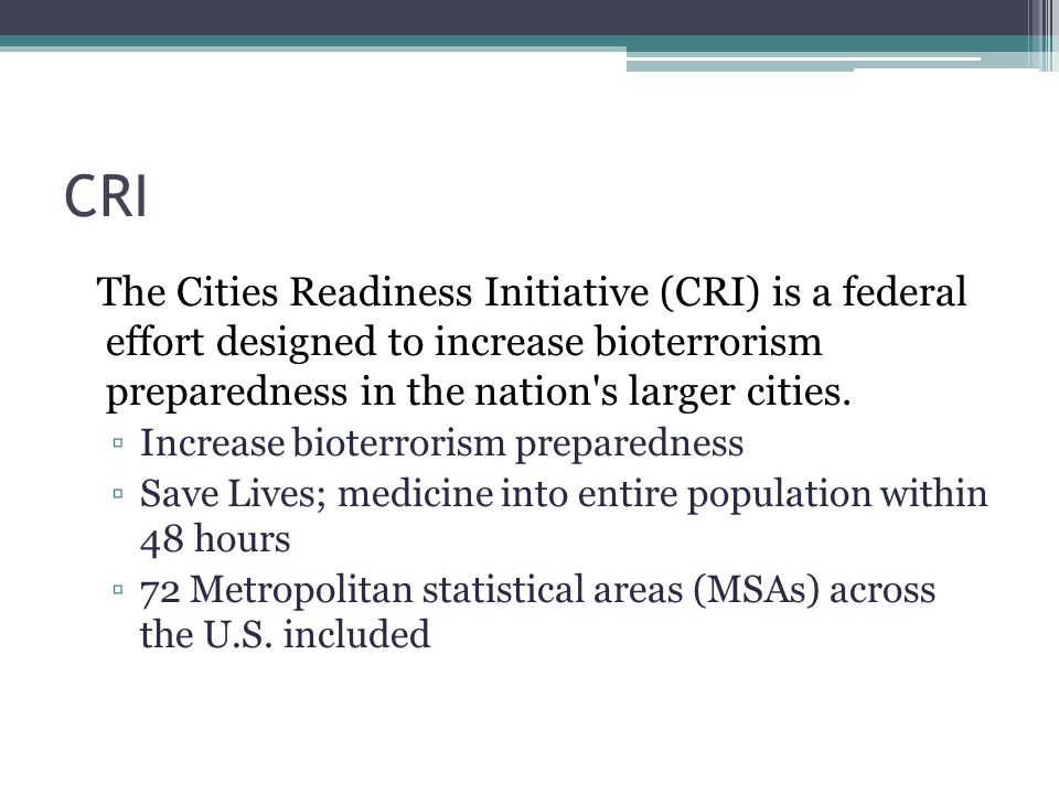 CRI The Cities Readiness Initiative (CRI) is a federal effort designed to increase bioterrorism preparedness in the nation s larger cities.