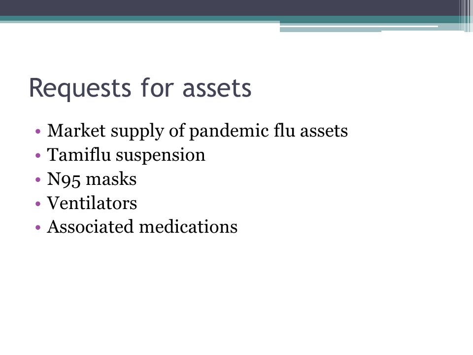 Requests for assets Market supply of pandemic flu assets Tamiflu suspension N95 masks Ventilators Associated medications