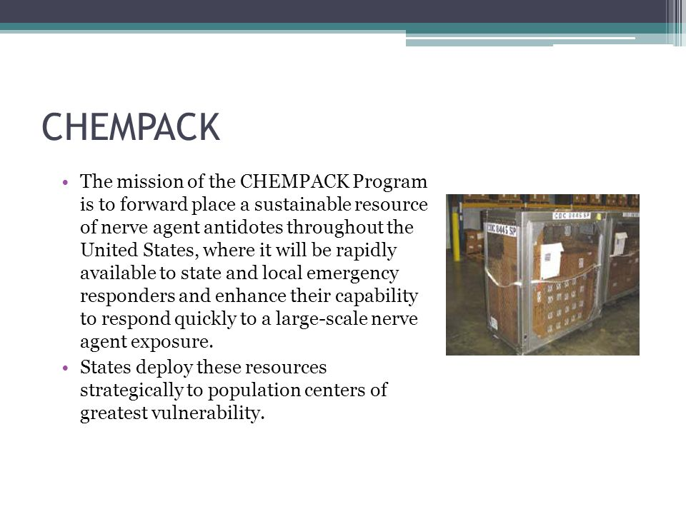 CHEMPACK The mission of the CHEMPACK Program is to forward place a sustainable resource of nerve agent antidotes throughout the United States, where it will be rapidly available to state and local emergency responders and enhance their capability to respond quickly to a large-scale nerve agent exposure.