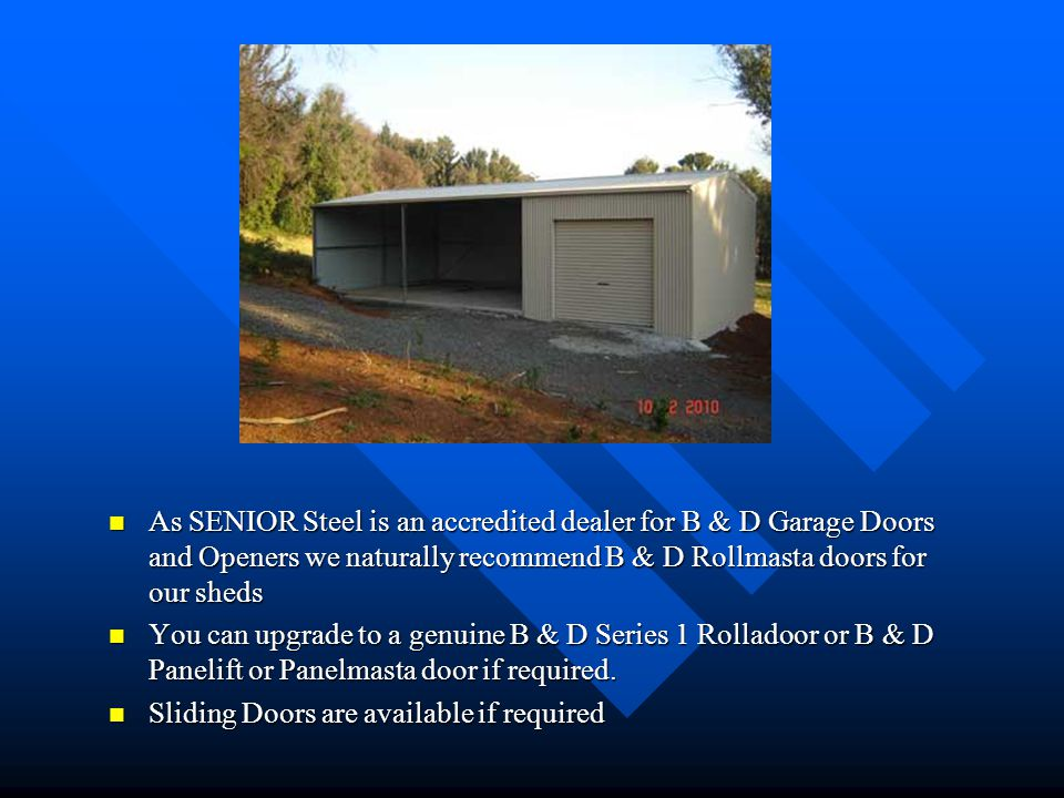 As SENIOR Steel is an accredited dealer for B & D Garage Doors and Openers we naturally recommend B & D Rollmasta doors for our sheds You can upgrade