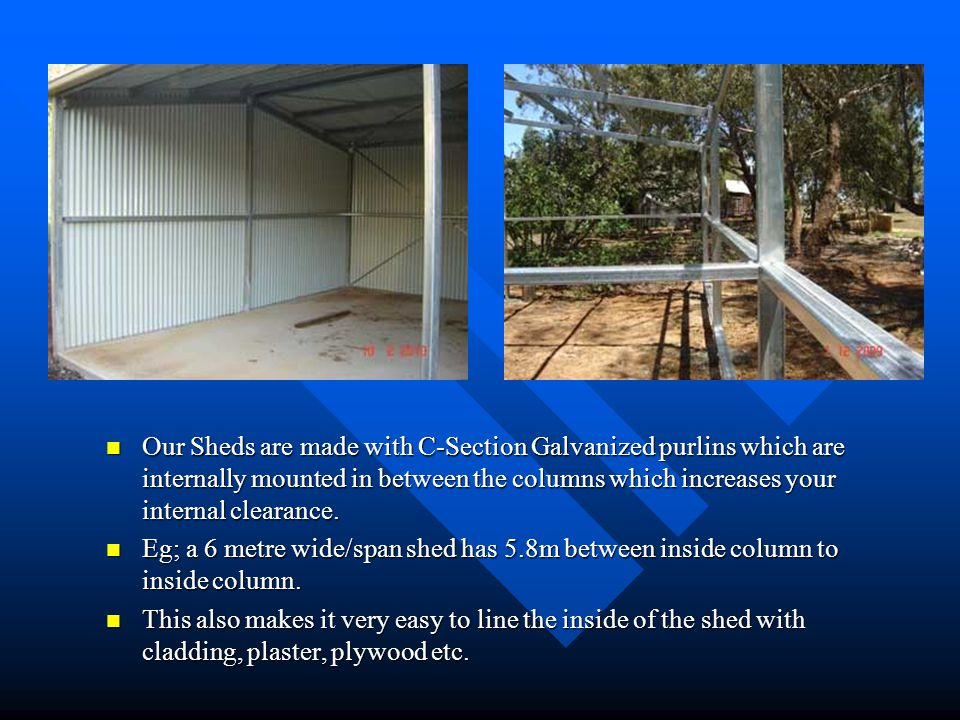 Our Sheds are made with C-Section Galvanized purlins which are internally mounted in between the columns which increases your internal clearance. Eg;