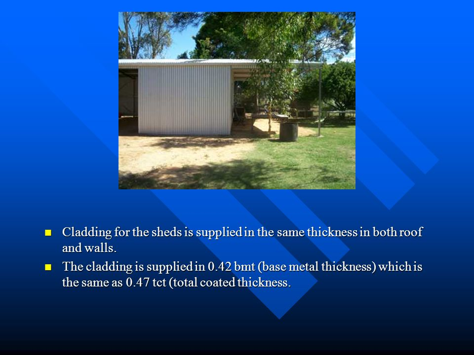 Cladding for the sheds is supplied in the same thickness in both roof and walls. The cladding is supplied in 0.42 bmt (base metal thickness) which is