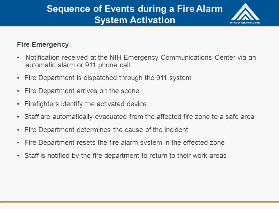 Sequence of Events during a Fire Alarm System Activation Fire Emergency Notification received at the NIH Emergency Communications Center via an automatic alarm or 911 phone call Fire Department is dispatched through the 911 system Fire Department arrives on the scene Firefighters identify the activated device Staff are automatically evacuated from the affected fire zone to a safe area Fire Department determines the cause of the incident Fire Department resets the fire alarm system in the effected zone Staff is notified by the fire department to return to their work areas