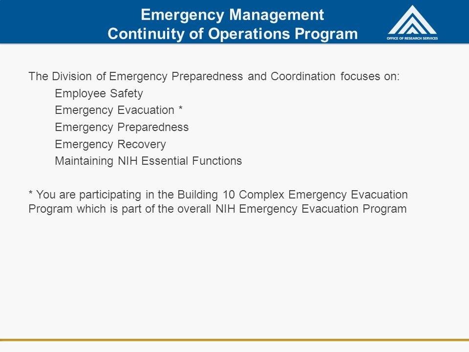 Emergency Management Continuity of Operations Program The Division of Emergency Preparedness and Coordination focuses on: Employee Safety Emergency Evacuation * Emergency Preparedness Emergency Recovery Maintaining NIH Essential Functions * You are participating in the Building 10 Complex Emergency Evacuation Program which is part of the overall NIH Emergency Evacuation Program