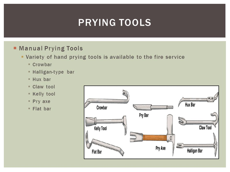 Manual Prying Tools Variety of hand prying tools is available to the fire service Crowbar Halligan-type bar Hux bar Claw tool Kelly tool Pry axe Flat