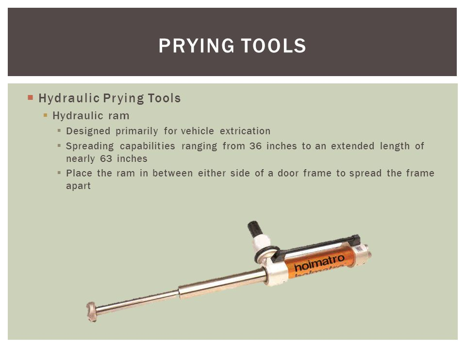 Hydraulic Prying Tools Hydraulic ram Designed primarily for vehicle extrication Spreading capabilities ranging from 36 inches to an extended length of