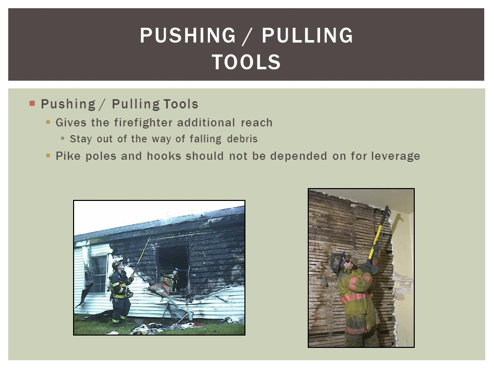 Pushing / Pulling Tools Gives the firefighter additional reach Stay out of the way of falling debris Pike poles and hooks should not be depended on fo